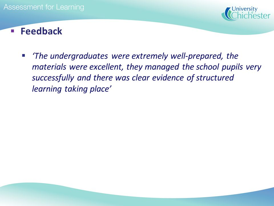Feedback The undergraduates were extremely well-prepared, the materials were excellent, they managed the school pupils very successfully and there was