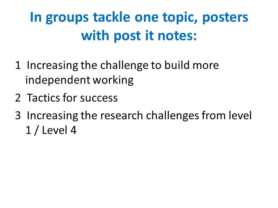 In groups tackle one topic, posters with post it notes: 1 Increasing the challenge to build more independent working 2 Tactics for success 3 Increasing the research challenges from level 1 / Level 4