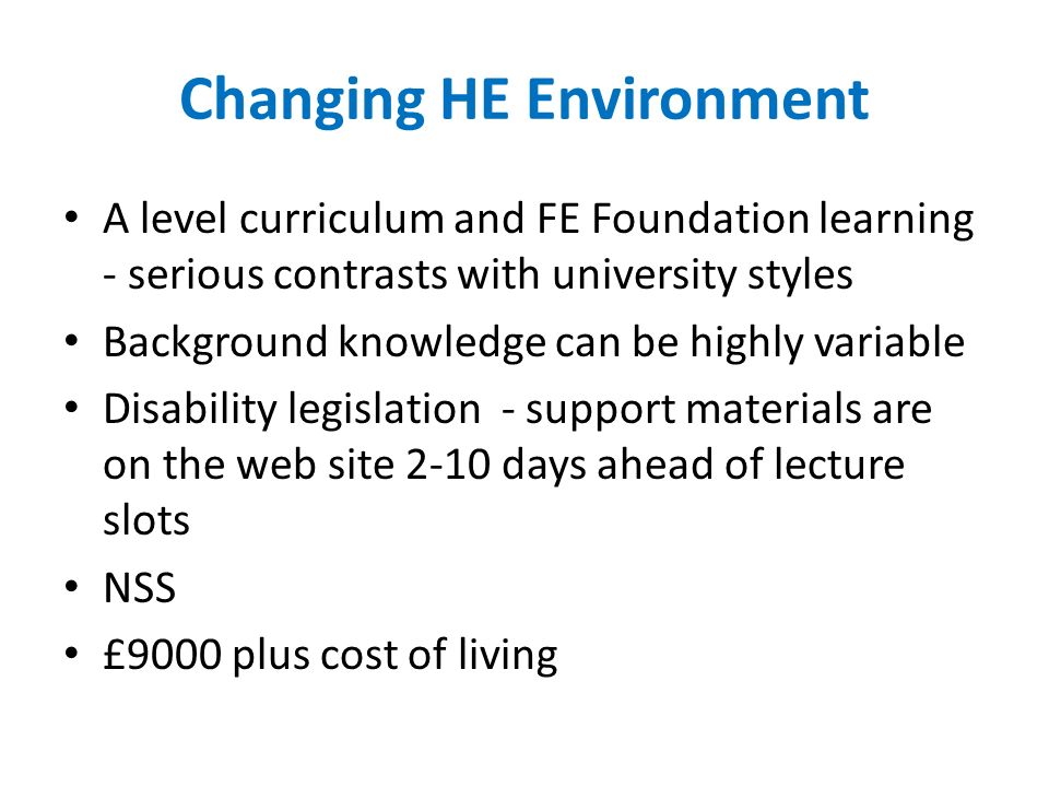 Changing HE Environment A level curriculum and FE Foundation learning - serious contrasts with university styles Background knowledge can be highly variable Disability legislation - support materials are on the web site 2-10 days ahead of lecture slots NSS £9000 plus cost of living
