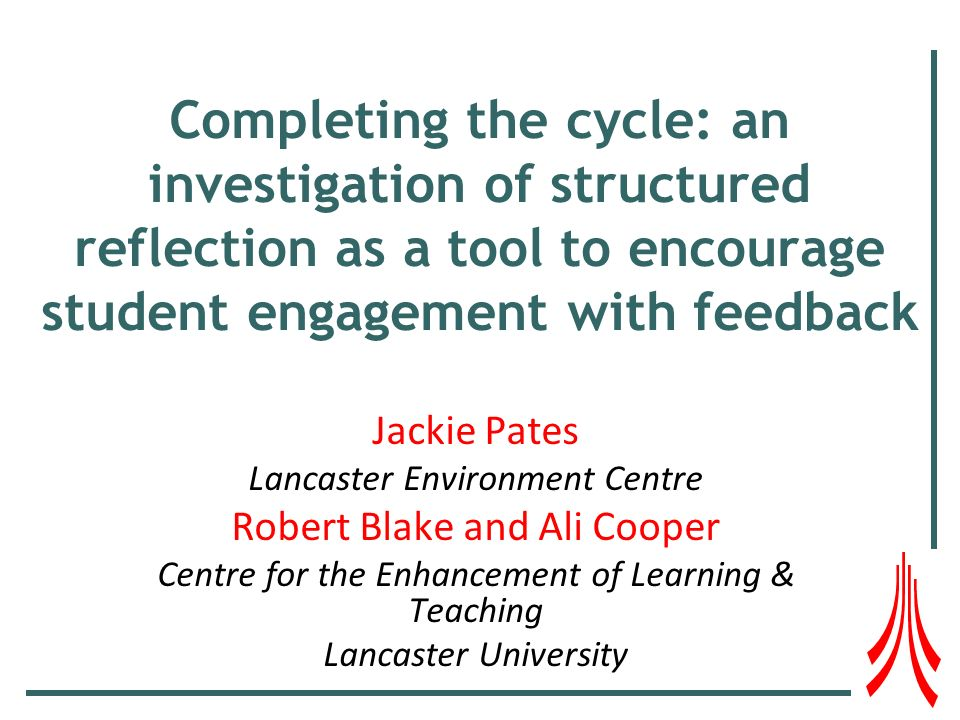 Completing the cycle: an investigation of structured reflection as a tool to encourage student engagement with feedback Jackie Pates Lancaster Environment Centre Robert Blake and Ali Cooper Centre for the Enhancement of Learning & Teaching Lancaster University
