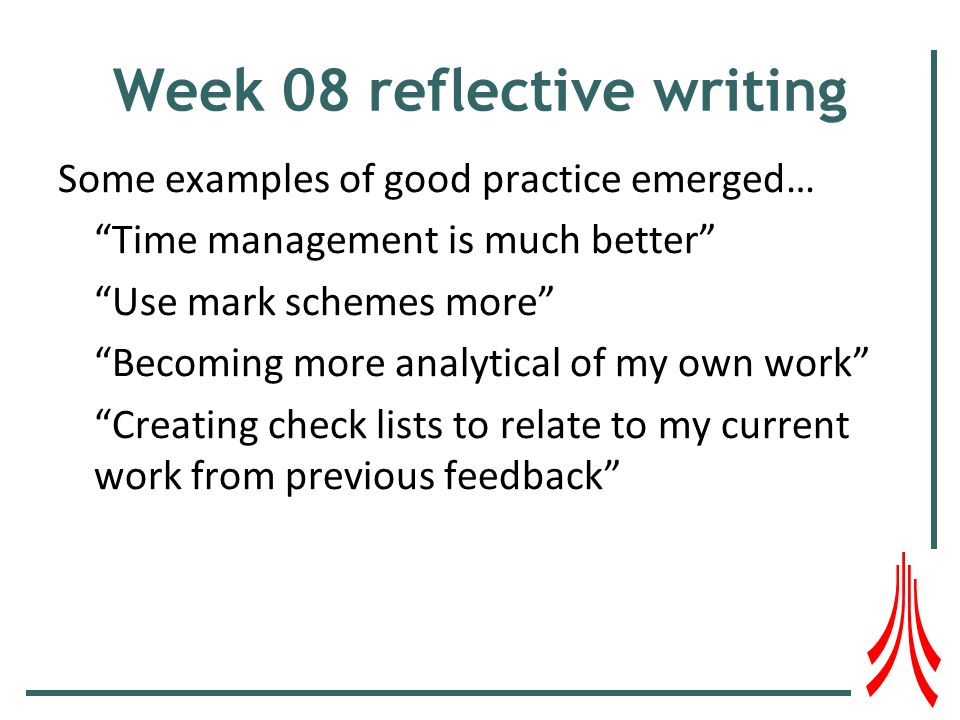 Week 08 reflective writing Some examples of good practice emerged… Time management is much better Use mark schemes more Becoming more analytical of my own work Creating check lists to relate to my current work from previous feedback