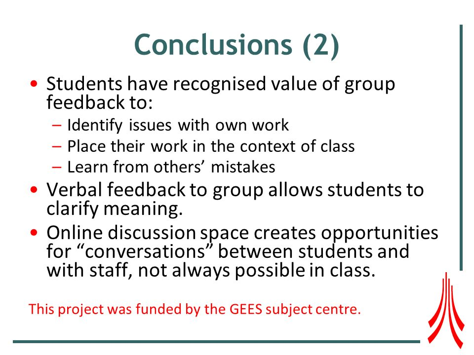 Conclusions (2) Students have recognised value of group feedback to: –Identify issues with own work –Place their work in the context of class –Learn from others mistakes Verbal feedback to group allows students to clarify meaning.