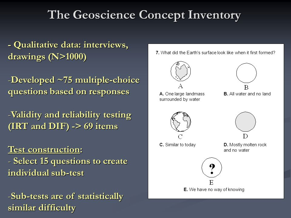 The Geoscience Concept Inventory - Qualitative data: interviews, drawings (N>1000) -Developed ~75 multiple-choice questions based on responses -Validi