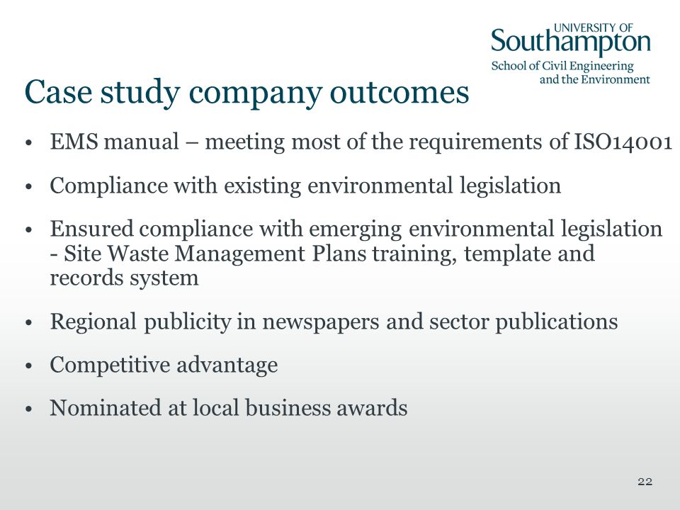 22 Case study company outcomes EMS manual – meeting most of the requirements of ISO14001 Compliance with existing environmental legislation Ensured compliance with emerging environmental legislation - Site Waste Management Plans training, template and records system Regional publicity in newspapers and sector publications Competitive advantage Nominated at local business awards