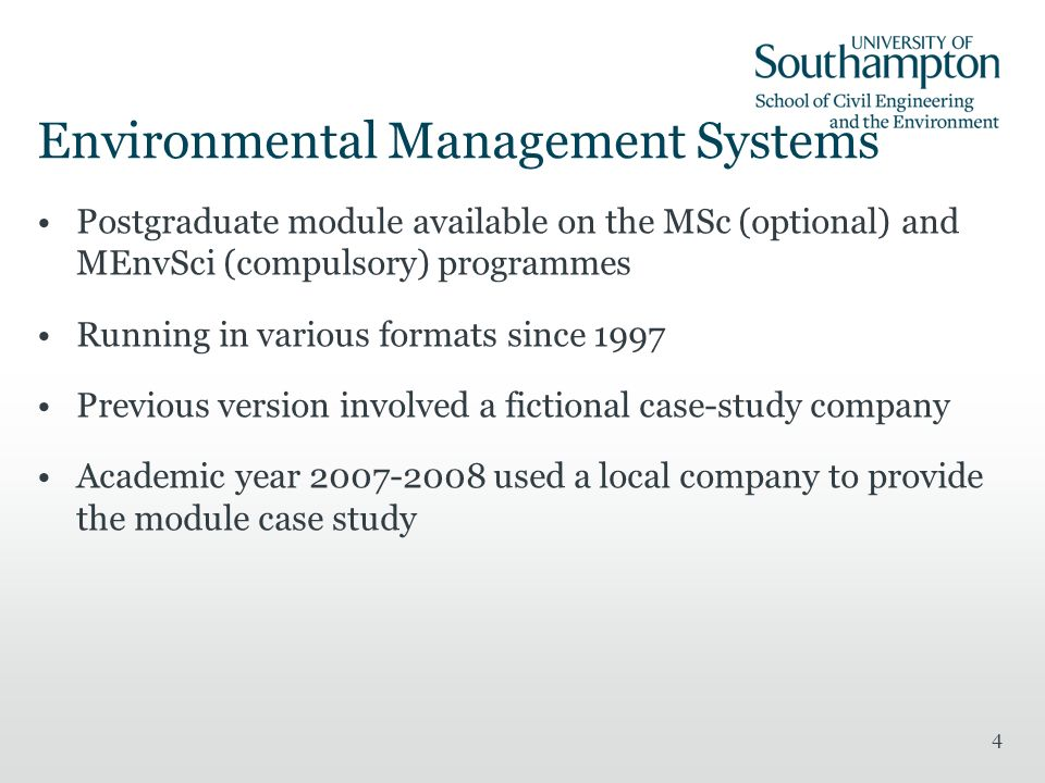 4 Environmental Management Systems Postgraduate module available on the MSc (optional) and MEnvSci (compulsory) programmes Running in various formats since 1997 Previous version involved a fictional case-study company Academic year used a local company to provide the module case study