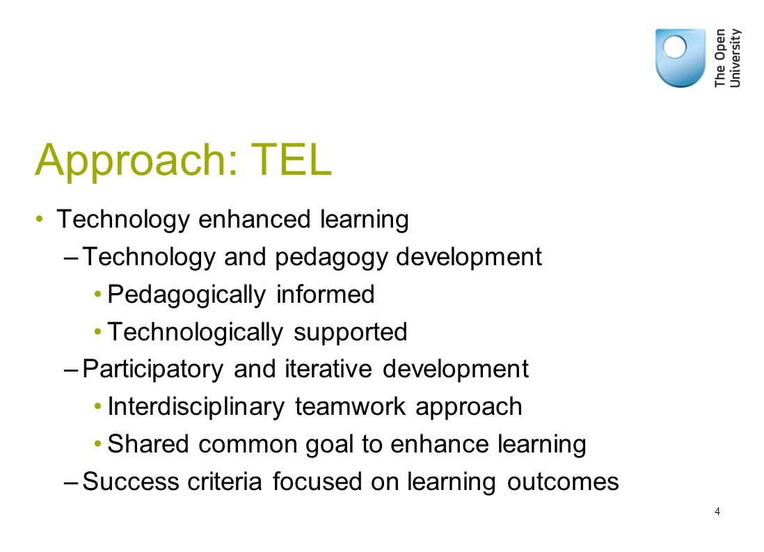 Approach: TEL Technology enhanced learning –Technology and pedagogy development Pedagogically informed Technologically supported –Participatory and iterative development Interdisciplinary teamwork approach Shared common goal to enhance learning –Success criteria focused on learning outcomes 4