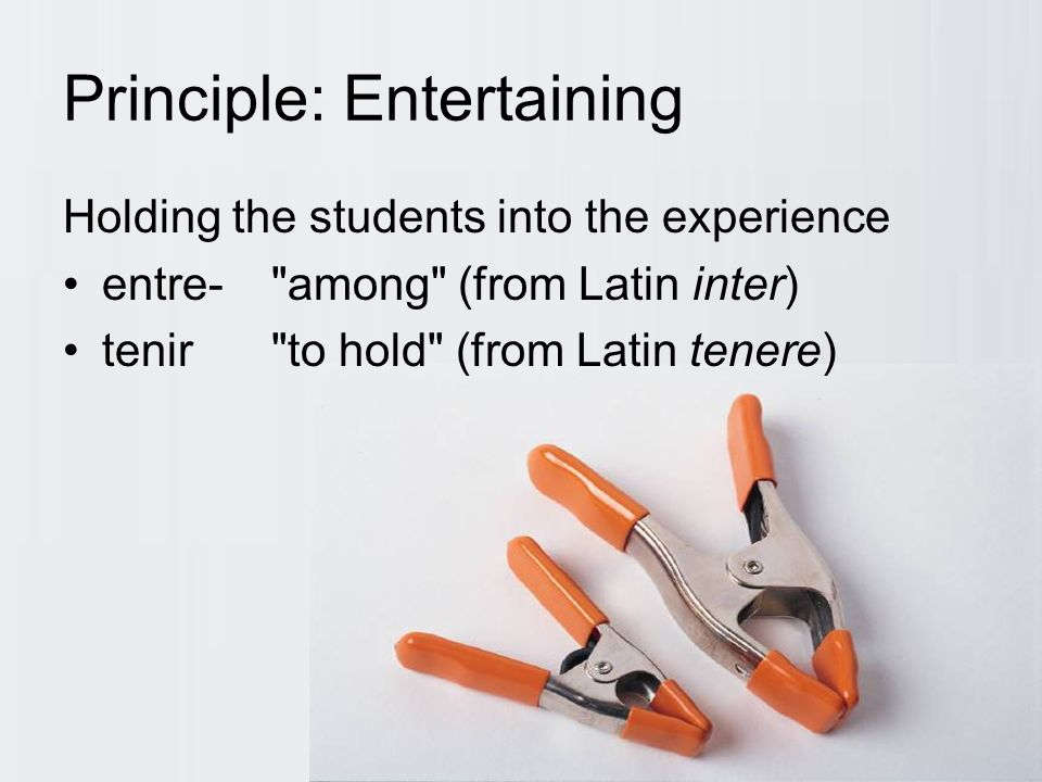 Principle: Entertaining Holding the students into the experience entre- among (from Latin inter) tenir to hold (from Latin tenere)