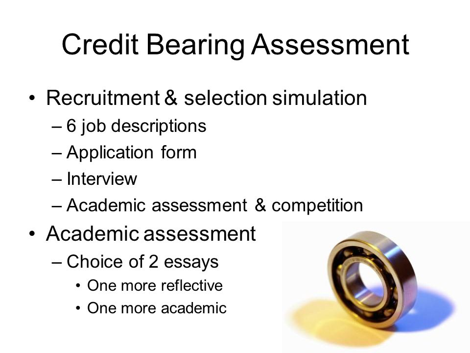 Credit Bearing Assessment Recruitment & selection simulation –6 job descriptions –Application form –Interview –Academic assessment & competition Academic assessment –Choice of 2 essays One more reflective One more academic