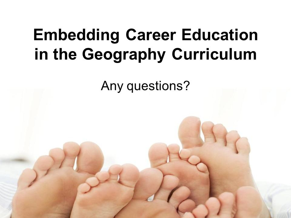 Embedding Career Education in the Geography Curriculum Any questions