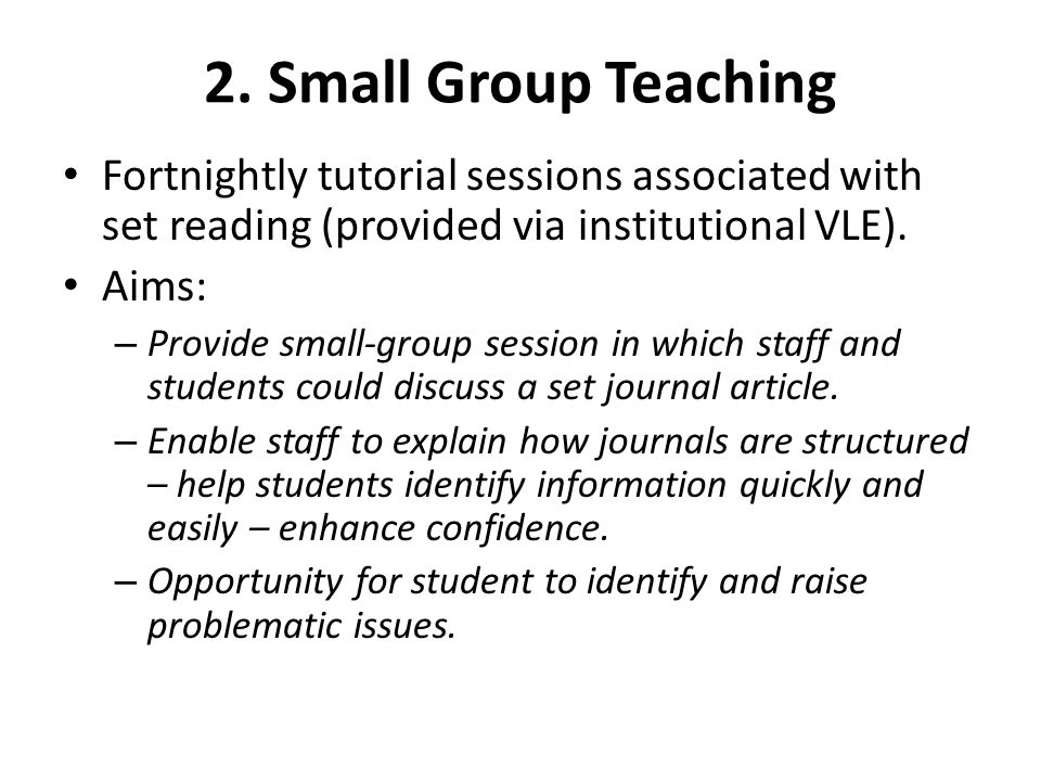 2. Small Group Teaching Fortnightly tutorial sessions associated with set reading (provided via institutional VLE). Aims: – Provide small-group sessio
