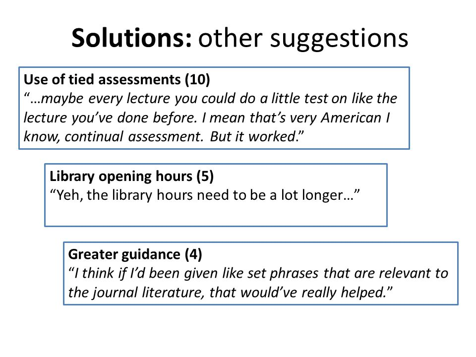 Solutions: other suggestions Use of tied assessments (10) …maybe every lecture you could do a little test on like the lecture youve done before. I mea