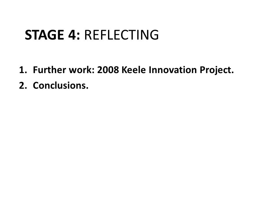 STAGE 4: REFLECTING 1.Further work: 2008 Keele Innovation Project. 2.Conclusions.