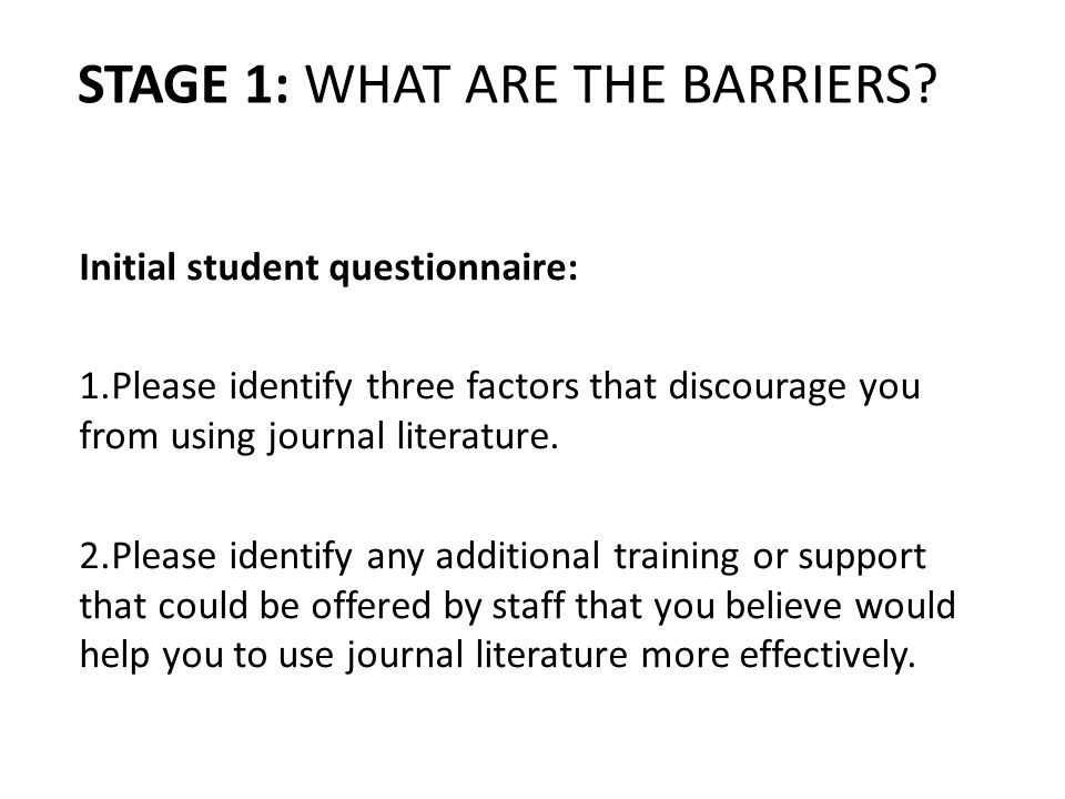 STAGE 1: WHAT ARE THE BARRIERS? Initial student questionnaire: 1.Please identify three factors that discourage you from using journal literature. 2.Pl