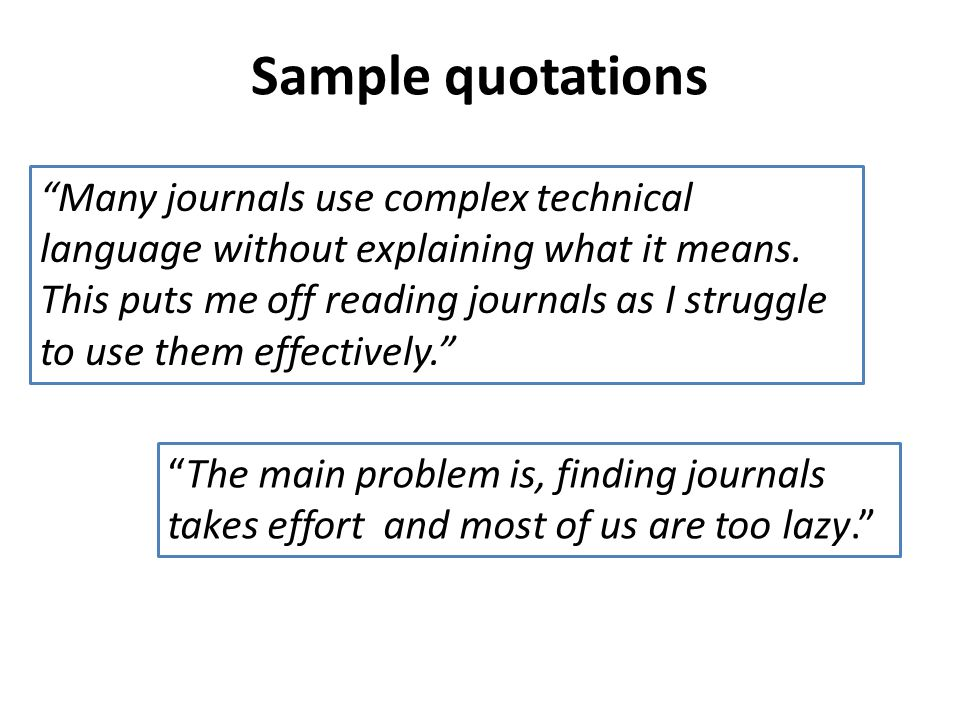 Sample quotations Many journals use complex technical language without explaining what it means. This puts me off reading journals as I struggle to us