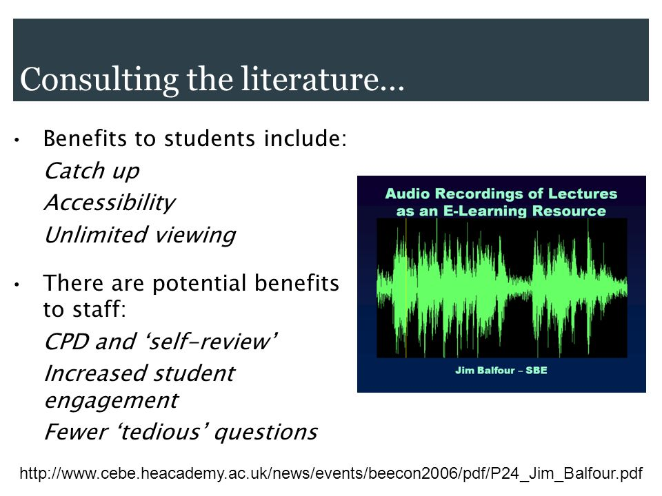 Consulting the literature… Benefits to students include: Catch up Accessibility Unlimited viewing There are potential benefits to staff: CPD and self-review Increased student engagement Fewer tedious questions http://www.cebe.heacademy.ac.uk/news/events/beecon2006/pdf/P24_Jim_Balfour.pdf