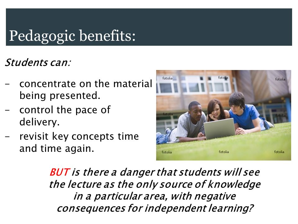 Pedagogic benefits: Students can: - concentrate on the material being presented.