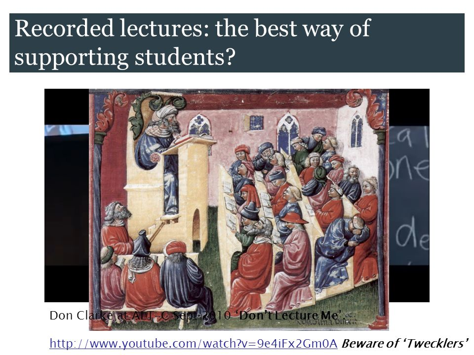 Recorded lectures: the best way of supporting students? Don Clarke at ALT-C Sept 2010 Dont Lecture Me. http://www.youtube.com/watch?v=9e4iFx2Gm0A Bewa