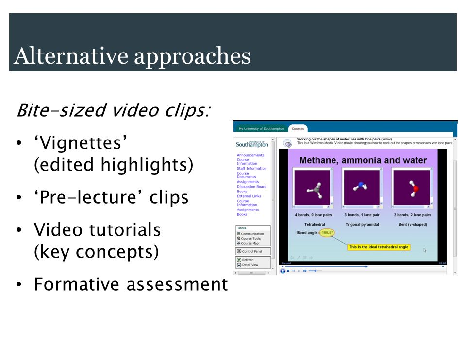 Bite-sized video clips: Vignettes (edited highlights) Pre-lecture clips Video tutorials (key concepts) Formative assessment Alternative approaches