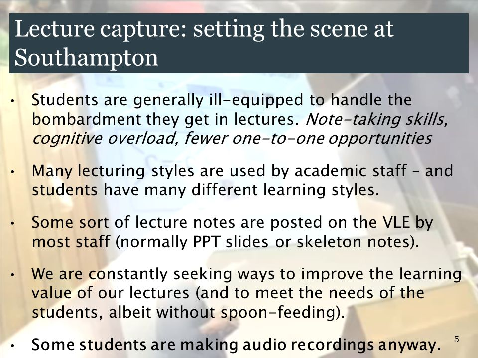 5 Lecture capture: setting the scene at Southampton Students are generally ill-equipped to handle the bombardment they get in lectures. Note-taking sk