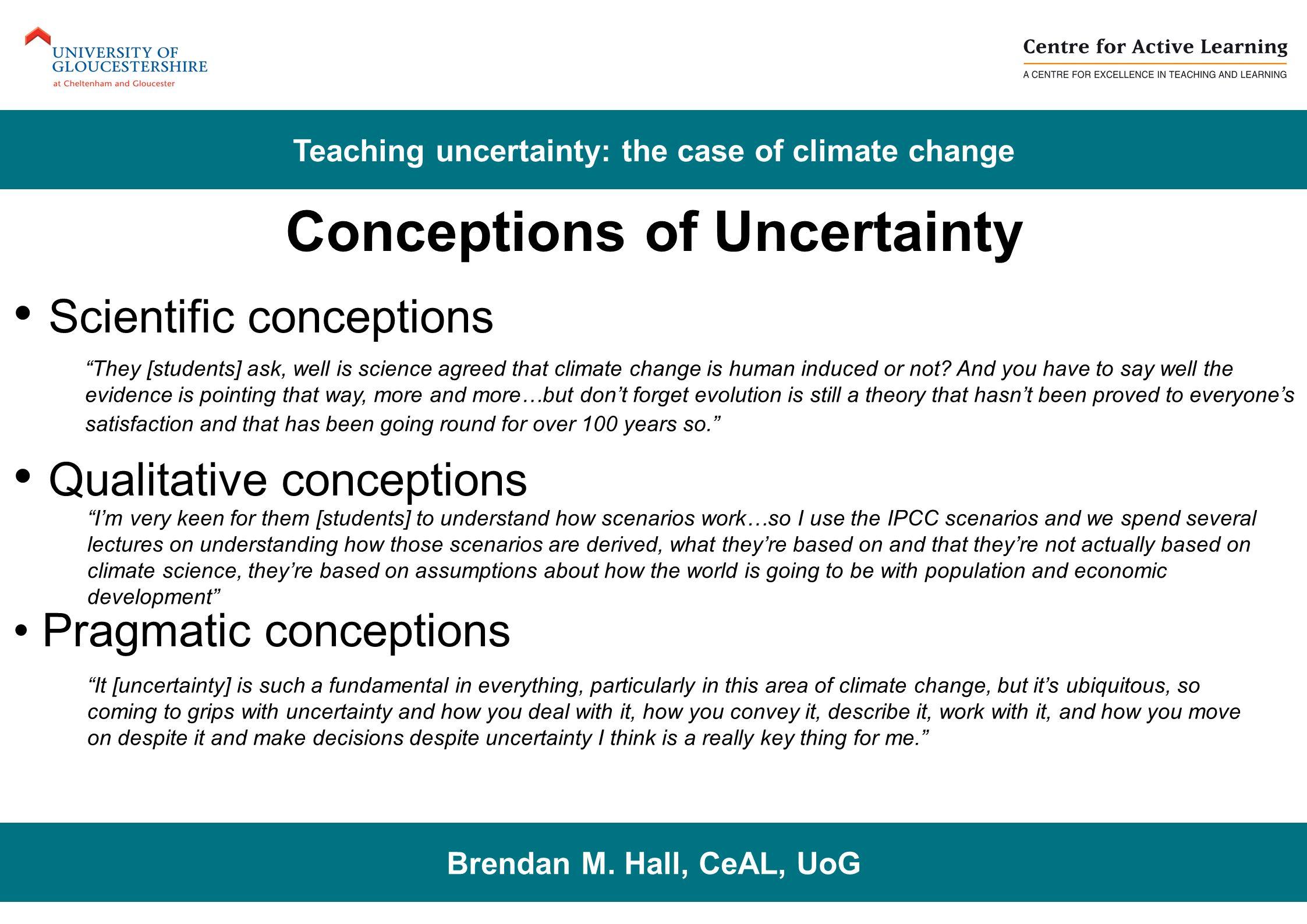 Conceptions of Uncertainty Scientific conceptions Qualitative conceptions Pragmatic conceptions Brendan M. Hall, CeAL, UoG Teaching uncertainty: the c
