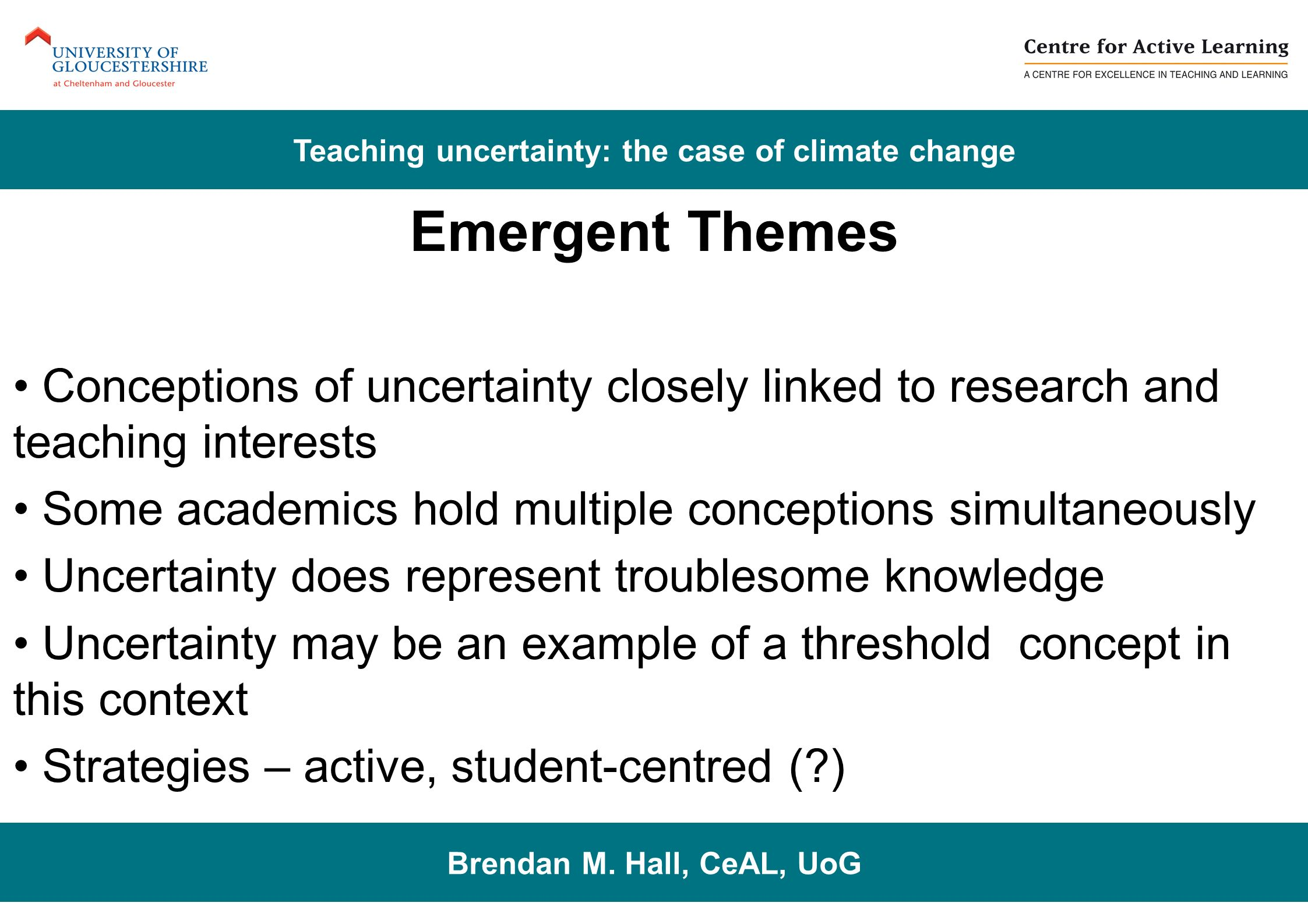 Emergent Themes Conceptions of uncertainty closely linked to research and teaching interests Some academics hold multiple conceptions simultaneously Uncertainty does represent troublesome knowledge Uncertainty may be an example of a threshold concept in this context Strategies – active, student-centred (?) Brendan M.