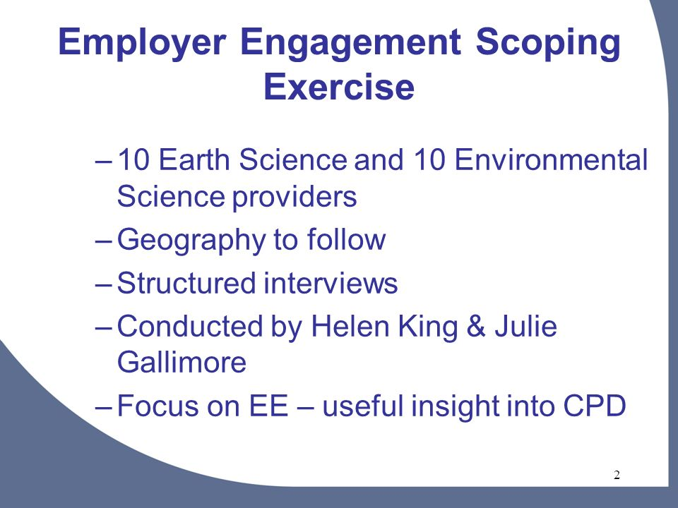 2 Employer Engagement Scoping Exercise –10 Earth Science and 10 Environmental Science providers –Geography to follow –Structured interviews –Conducted by Helen King & Julie Gallimore –Focus on EE – useful insight into CPD