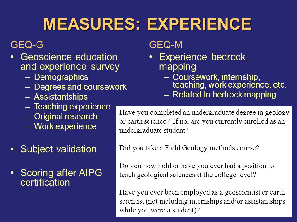 MEASURES: EXPERIENCE GEQ-G Geoscience education and experience survey –Demographics –Degrees and coursework –Assistantships –Teaching experience –Original research –Work experience Subject validation Scoring after AIPG certification GEQ-M Experience bedrock mapping –Coursework, internship, teaching, work experience, etc.
