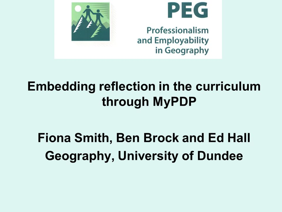 Embedding reflection in the curriculum through MyPDP Fiona Smith, Ben Brock and Ed Hall Geography, University of Dundee