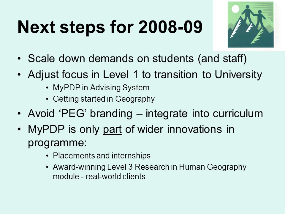 Next steps for 2008-09 Scale down demands on students (and staff) Adjust focus in Level 1 to transition to University MyPDP in Advising System Getting
