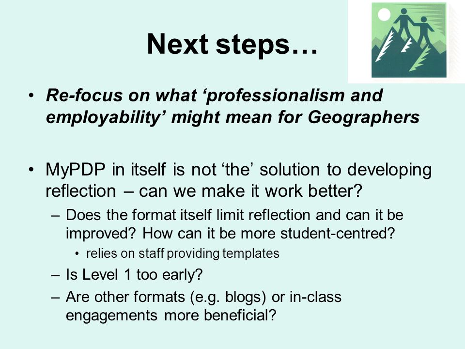 Next steps… Re-focus on what professionalism and employability might mean for Geographers MyPDP in itself is not the solution to developing reflection
