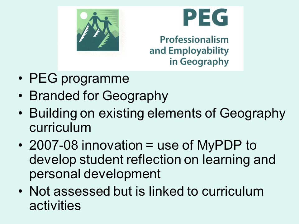 PEG programme Branded for Geography Building on existing elements of Geography curriculum 2007-08 innovation = use of MyPDP to develop student reflection on learning and personal development Not assessed but is linked to curriculum activities