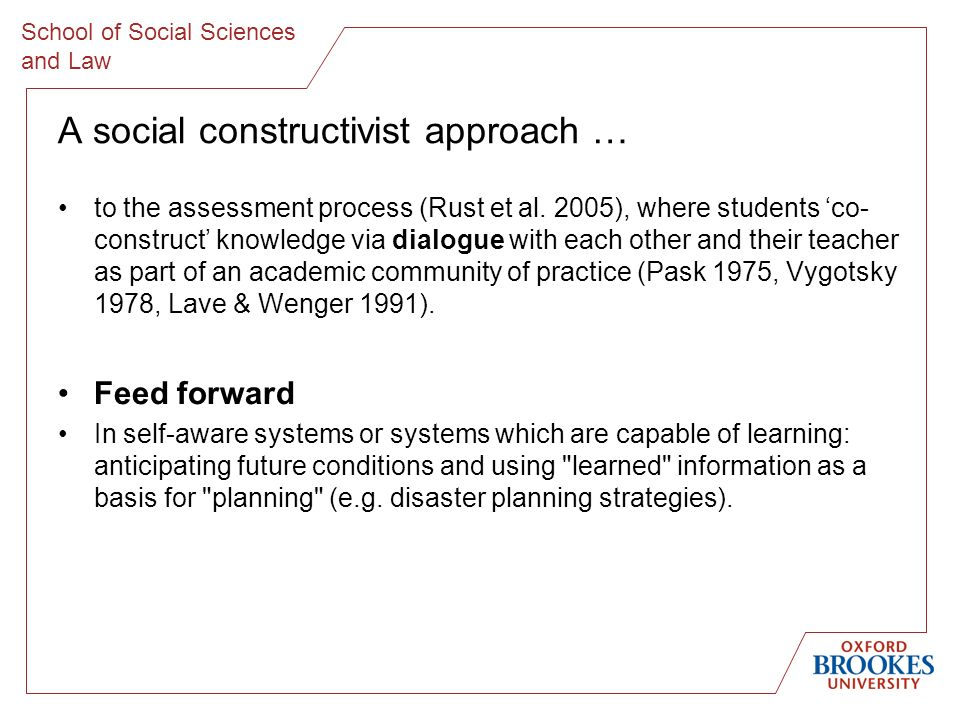 School of Social Sciences and Law A social constructivist approach … to the assessment process (Rust et al. 2005), where students co- construct knowle