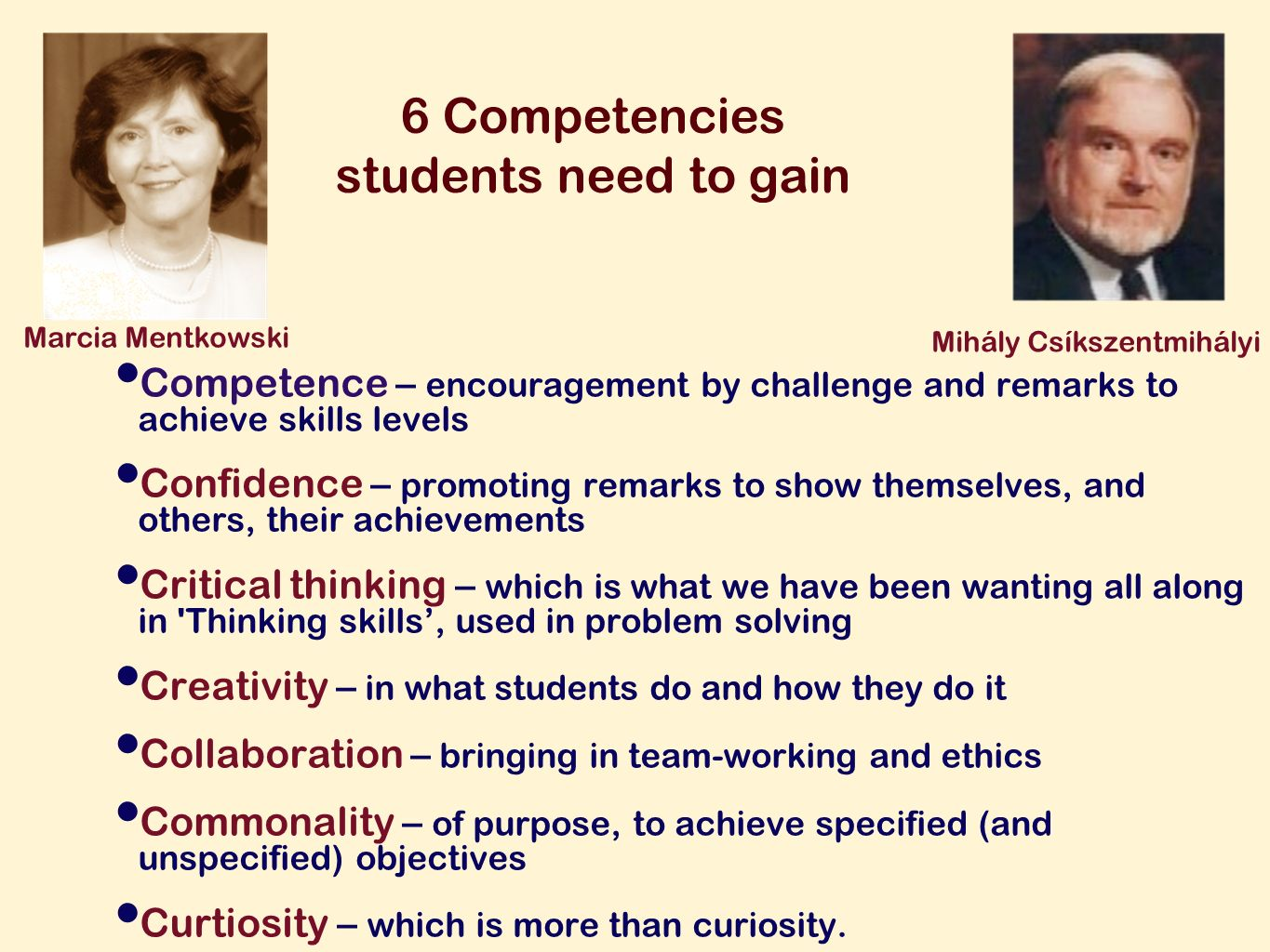 6 Competencies students need to gain Competence – encouragement by challenge and remarks to achieve skills levels Confidence – promoting remarks to show themselves, and others, their achievements Critical thinking – which is what we have been wanting all along in Thinking skills, used in problem solving Creativity – in what students do and how they do it Collaboration – bringing in team-working and ethics Commonality – of purpose, to achieve specified (and unspecified) objectives Curtiosity – which is more than curiosity.