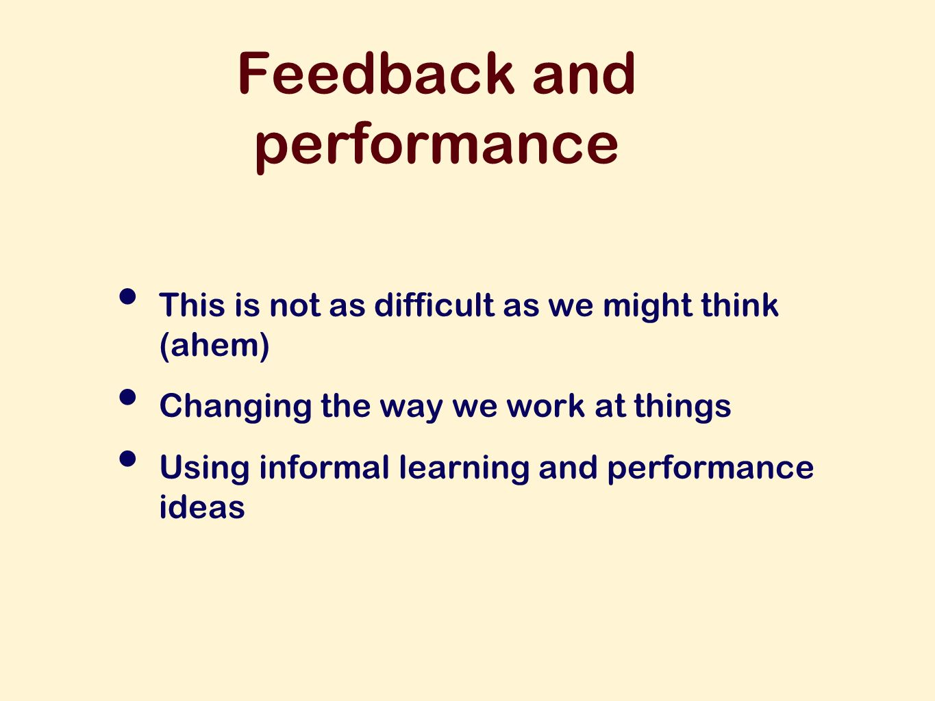 Feedback and performance This is not as difficult as we might think (ahem) Changing the way we work at things Using informal learning and performance ideas