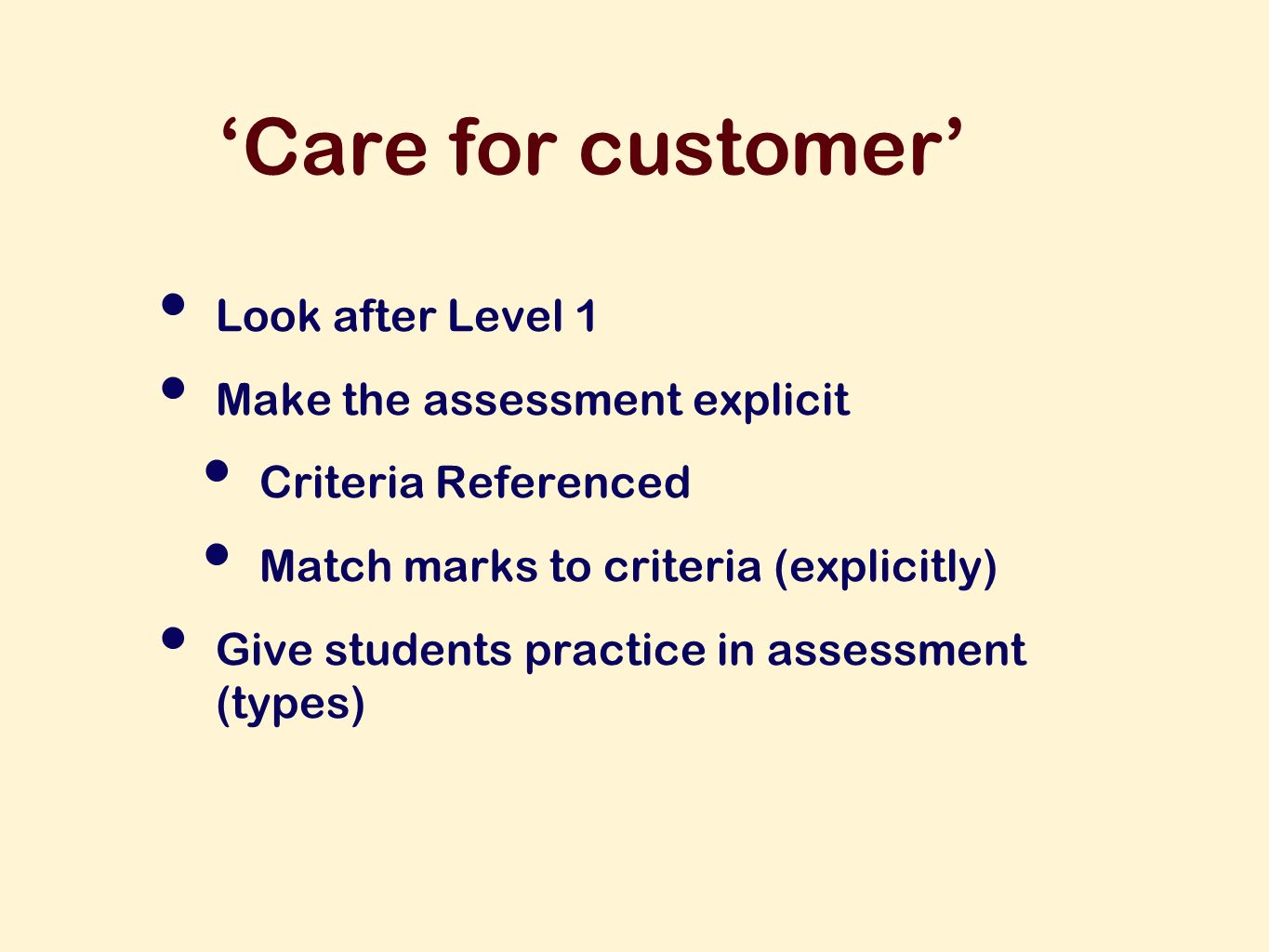 Care for customer Look after Level 1 Make the assessment explicit Criteria Referenced Match marks to criteria (explicitly) Give students practice in assessment (types)
