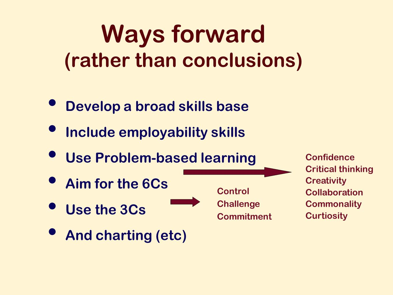 Ways forward (rather than conclusions) Develop a broad skills base Include employability skills Use Problem-based learning Aim for the 6Cs Use the 3Cs And charting (etc) Confidence Critical thinking Creativity Collaboration Commonality Curtiosity Control Challenge Commitment