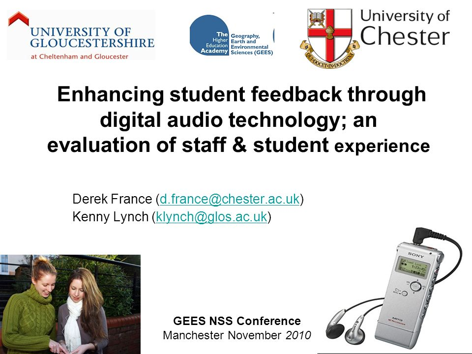 Enhancing student feedback through digital audio technology; an evaluation of staff & student experience Derek France (d.france@chester.ac.uk)d.france@chester.ac.uk Kenny Lynch (klynch@glos.ac.uk)klynch@glos.ac.uk GEES NSS Conference Manchester November 2010