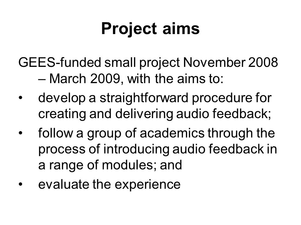 Project aims GEES-funded small project November 2008 – March 2009, with the aims to: develop a straightforward procedure for creating and delivering audio feedback; follow a group of academics through the process of introducing audio feedback in a range of modules; and evaluate the experience
