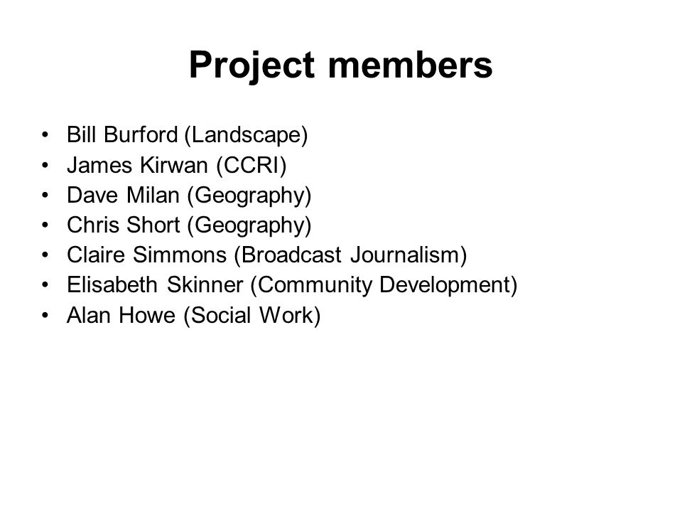 Project members Bill Burford (Landscape) James Kirwan (CCRI) Dave Milan (Geography) Chris Short (Geography) Claire Simmons (Broadcast Journalism) Elisabeth Skinner (Community Development) Alan Howe (Social Work)