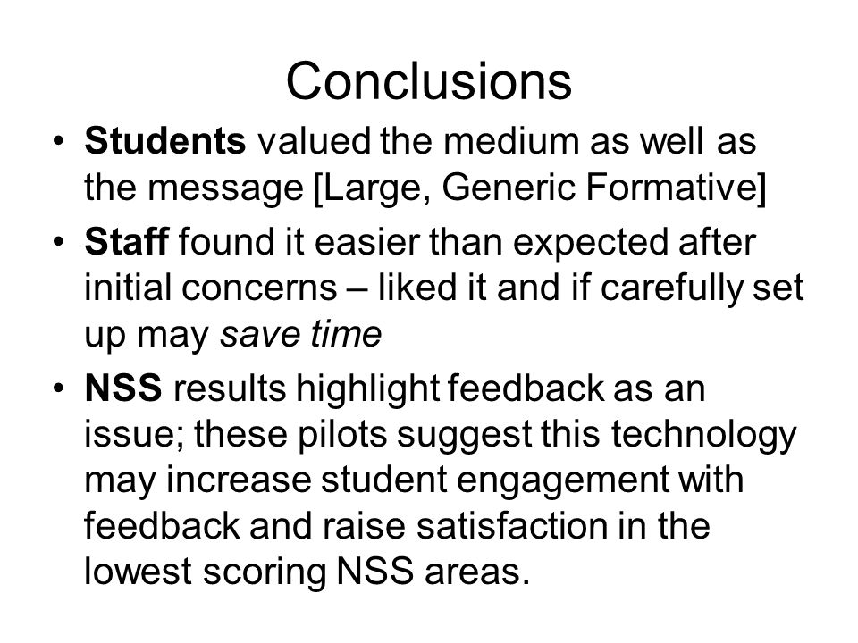 Conclusions Students valued the medium as well as the message [Large, Generic Formative] Staff found it easier than expected after initial concerns – liked it and if carefully set up may save time NSS results highlight feedback as an issue; these pilots suggest this technology may increase student engagement with feedback and raise satisfaction in the lowest scoring NSS areas.