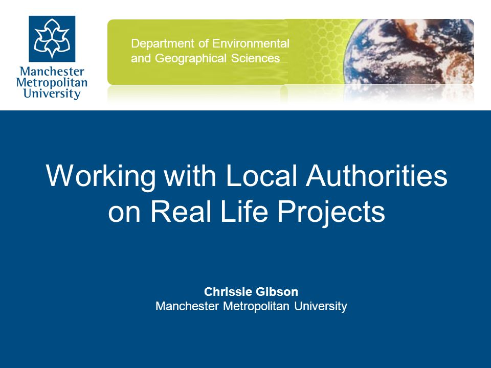 Working with Local Authorities on Real Life Projects Chrissie Gibson Manchester Metropolitan University Department of Environmental and Geographical Sciences