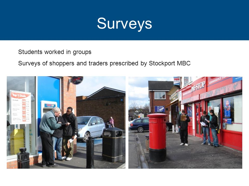 Surveys Students worked in groups Surveys of shoppers and traders prescribed by Stockport MBC