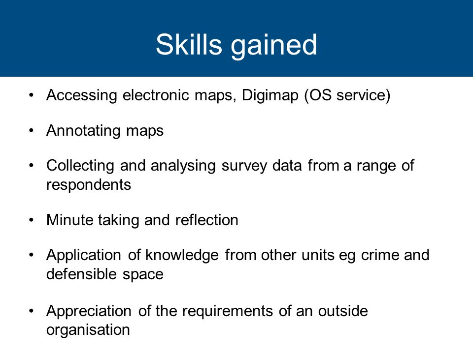 Skills gained Accessing electronic maps, Digimap (OS service) Annotating maps Collecting and analysing survey data from a range of respondents Minute taking and reflection Application of knowledge from other units eg crime and defensible space Appreciation of the requirements of an outside organisation