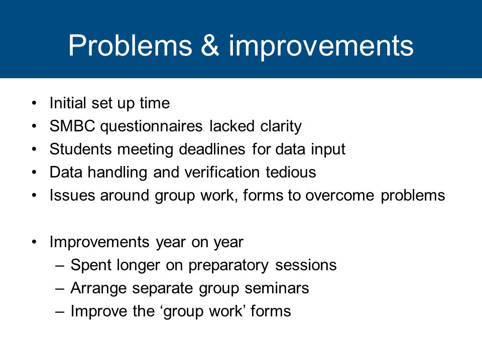 Problems & improvements Initial set up time SMBC questionnaires lacked clarity Students meeting deadlines for data input Data handling and verificatio