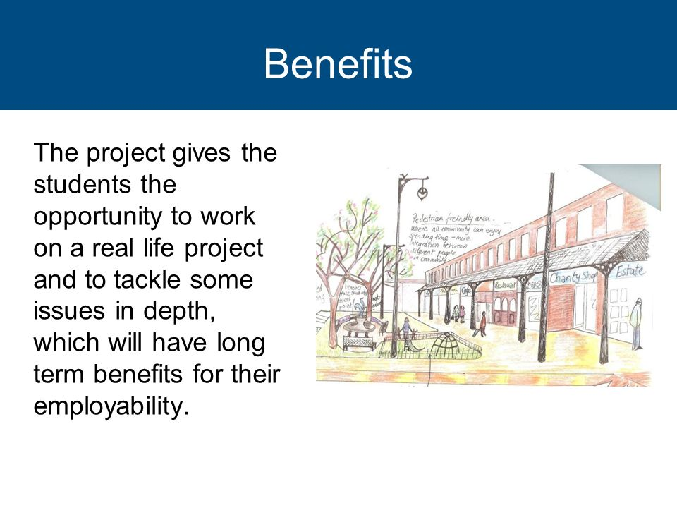Benefits The project gives the students the opportunity to work on a real life project and to tackle some issues in depth, which will have long term b