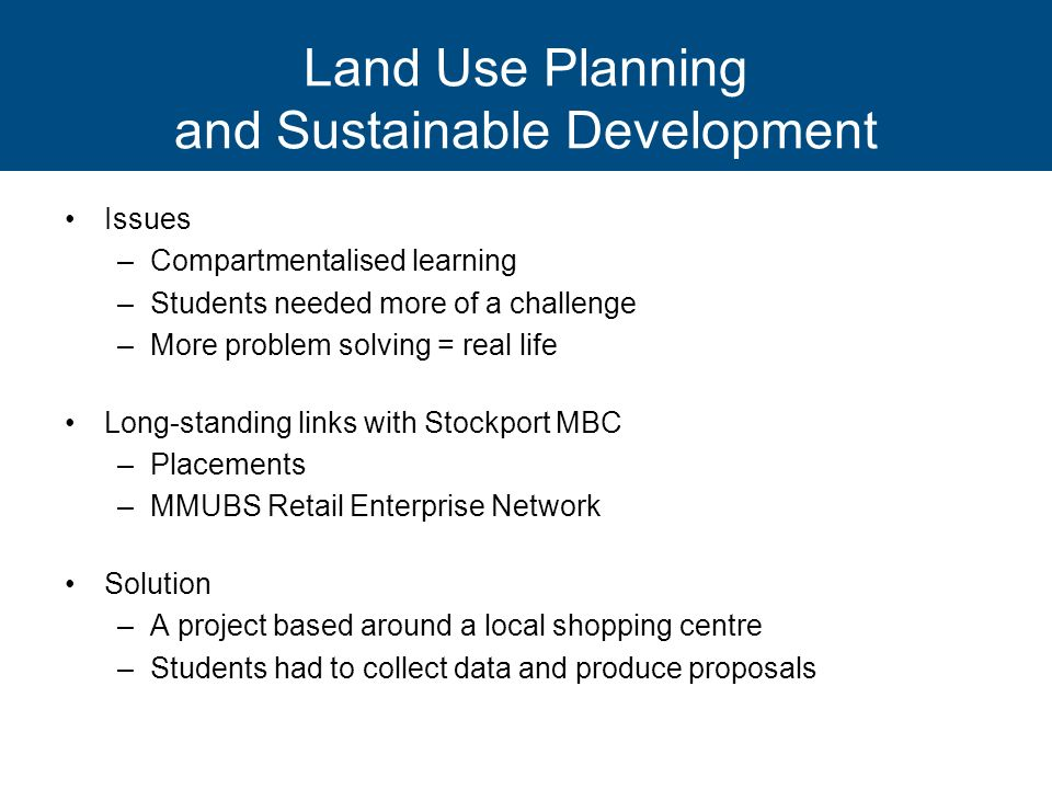 Land Use Planning and Sustainable Development Issues –Compartmentalised learning –Students needed more of a challenge –More problem solving = real lif