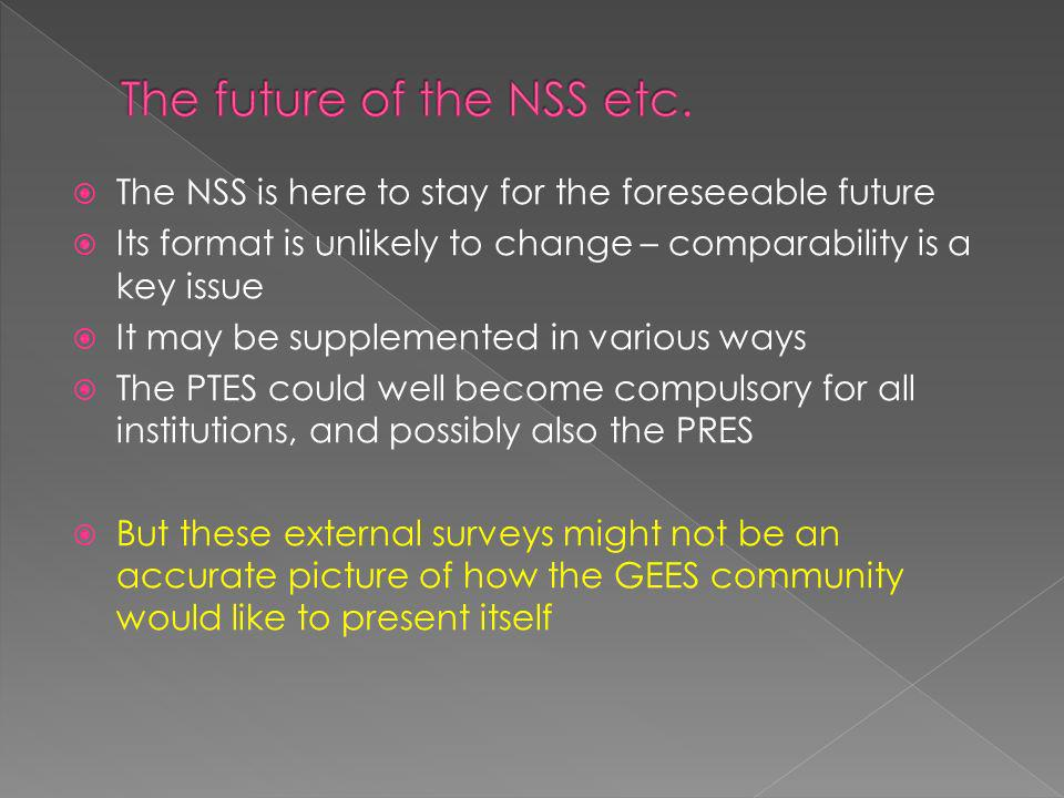 The NSS is here to stay for the foreseeable future Its format is unlikely to change – comparability is a key issue It may be supplemented in various ways The PTES could well become compulsory for all institutions, and possibly also the PRES But these external surveys might not be an accurate picture of how the GEES community would like to present itself