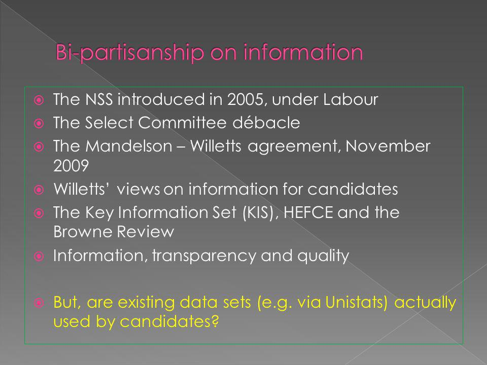 The NSS introduced in 2005, under Labour The Select Committee débacle The Mandelson – Willetts agreement, November 2009 Willetts views on information for candidates The Key Information Set (KIS), HEFCE and the Browne Review Information, transparency and quality But, are existing data sets (e.g.