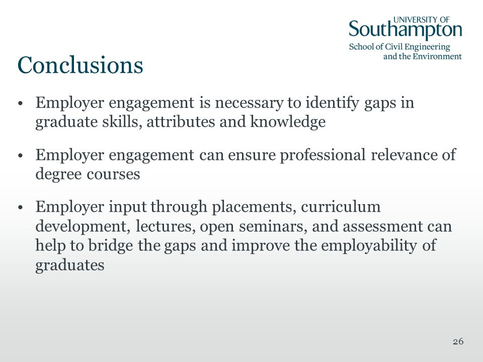 26 Conclusions Employer engagement is necessary to identify gaps in graduate skills, attributes and knowledge Employer engagement can ensure professional relevance of degree courses Employer input through placements, curriculum development, lectures, open seminars, and assessment can help to bridge the gaps and improve the employability of graduates