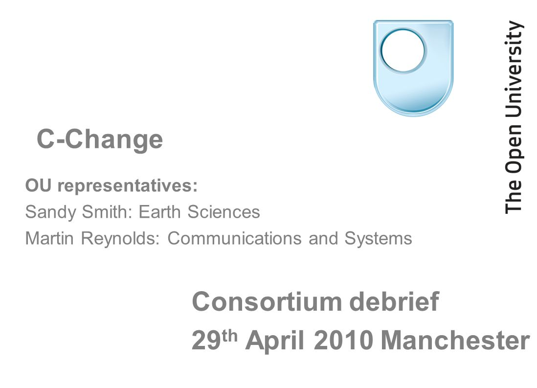 Consortium debrief 29 th April 2010 Manchester OU representatives: Sandy Smith: Earth Sciences Martin Reynolds: Communications and Systems C-Change
